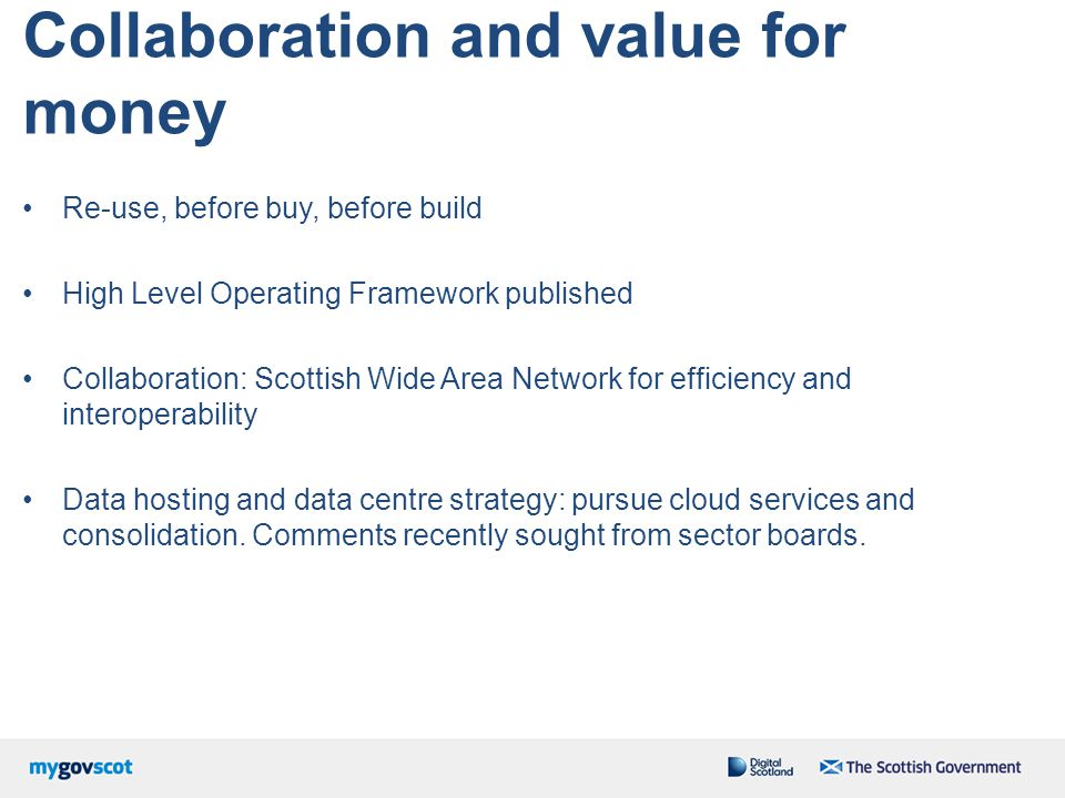 Collaboration and value for money Re-use, before buy, before build High Level Operating Framework published Collaboration: Scottish Wide Area Network