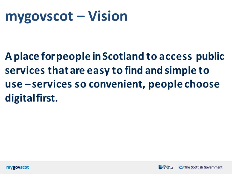 mygovscot – Vision A place for people in Scotland to access public services that are easy to find and simple to use – services so convenient, people c