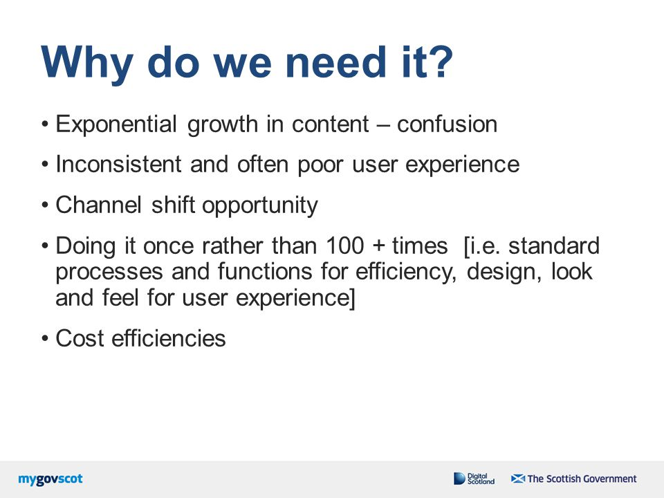 Why do we need it? Exponential growth in content – confusion Inconsistent and often poor user experience Channel shift opportunity Doing it once rathe