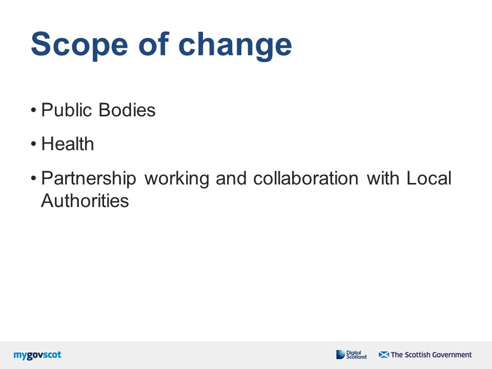 Scope of change Public Bodies Health Partnership working and collaboration with Local Authorities