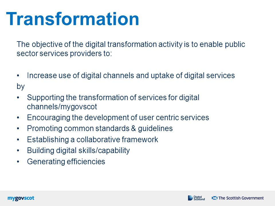 Transformation The objective of the digital transformation activity is to enable public sector services providers to: Increase use of digital channels