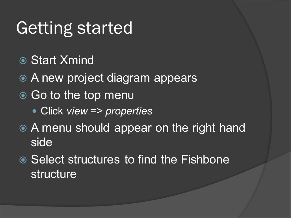 Getting started  Start Xmind  A new project diagram appears  Go to the top menu Click view => properties  A menu should appear on the right hand side  Select structures to find the Fishbone structure