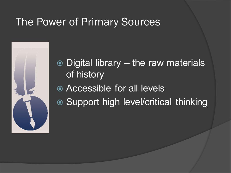 The Power of Primary Sources  Digital library – the raw materials of history  Accessible for all levels  Support high level/critical thinking