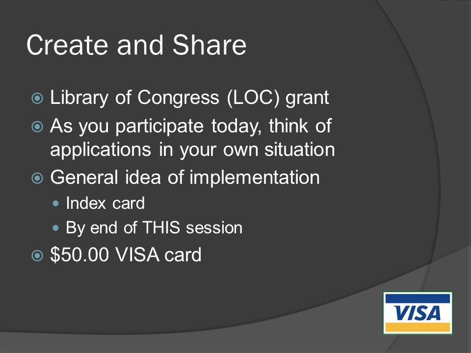 Create and Share  Library of Congress (LOC) grant  As you participate today, think of applications in your own situation  General idea of implementation Index card By end of THIS session  $50.00 VISA card