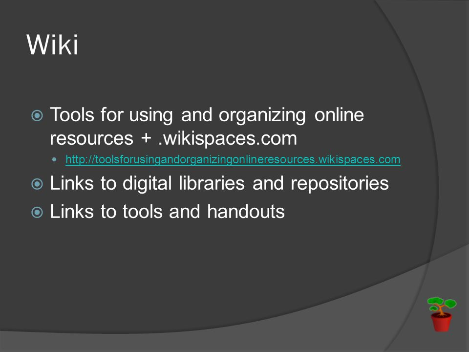 Wiki  Tools for using and organizing online resources +.wikispaces.com http://toolsforusingandorganizingonlineresources.wikispaces.com  Links to digital libraries and repositories  Links to tools and handouts