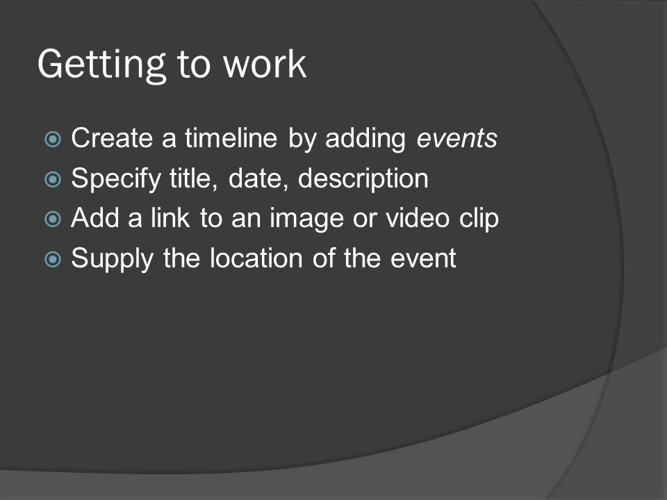 Getting to work  Create a timeline by adding events  Specify title, date, description  Add a link to an image or video clip  Supply the location of the event