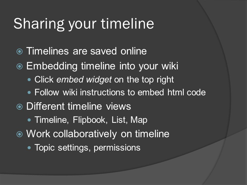 Sharing your timeline  Timelines are saved online  Embedding timeline into your wiki Click embed widget on the top right Follow wiki instructions to embed html code  Different timeline views Timeline, Flipbook, List, Map  Work collaboratively on timeline Topic settings, permissions