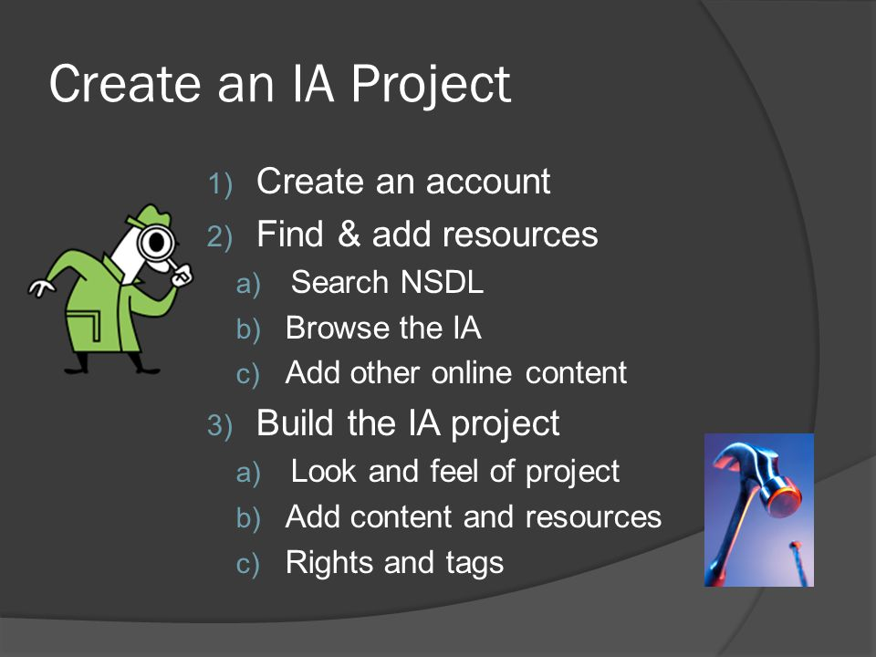 Create an IA Project 1) Create an account 2) Find & add resources a) Search NSDL b) Browse the IA c) Add other online content 3) Build the IA project a) Look and feel of project b) Add content and resources c) Rights and tags