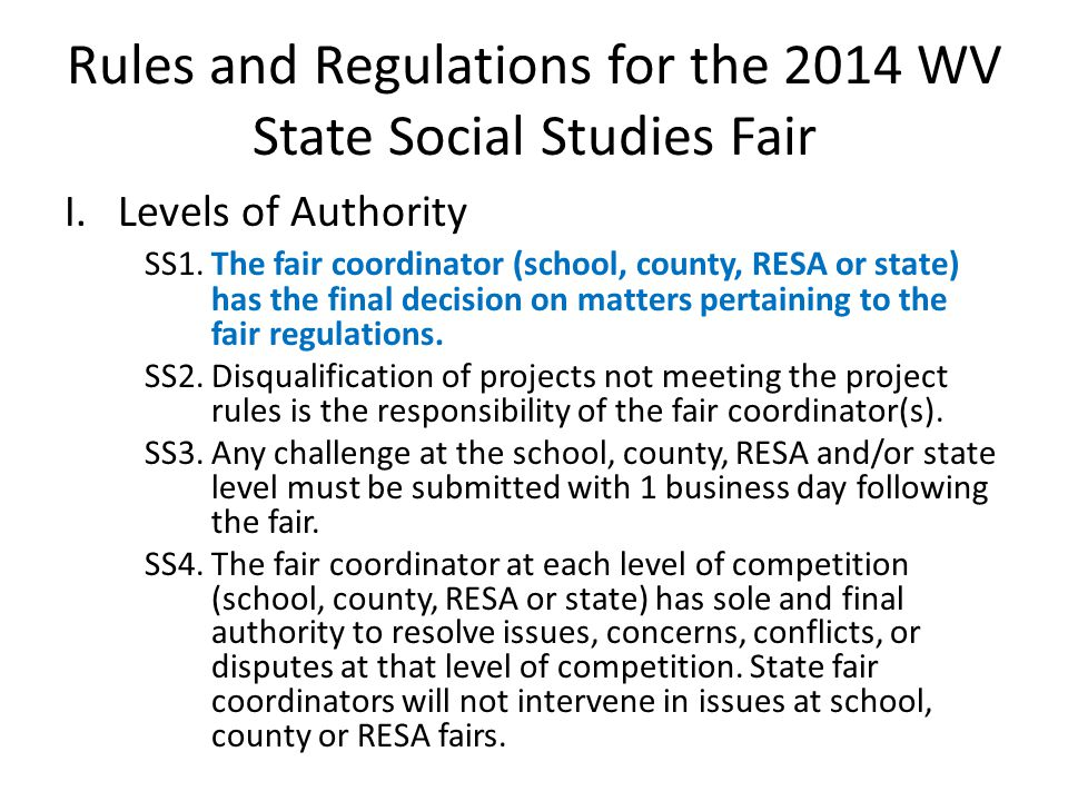 Rules and Regulations for the 2014 WV State Social Studies Fair I.Levels of Authority SS1.The fair coordinator (school, county, RESA or state) has the final decision on matters pertaining to the fair regulations.
