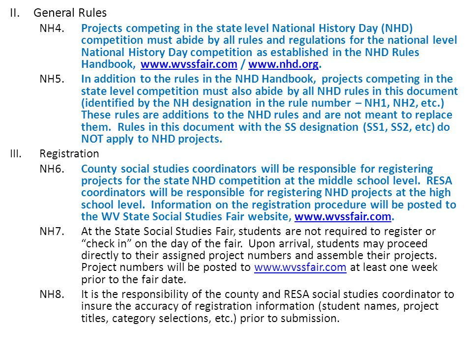 II.General Rules NH4.Projects competing in the state level National History Day (NHD) competition must abide by all rules and regulations for the national level National History Day competition as established in the NHD Rules Handbook, www.wvssfair.com / www.nhd.org.www.wvssfair.comwww.nhd.org NH5.In addition to the rules in the NHD Handbook, projects competing in the state level competition must also abide by all NHD rules in this document (identified by the NH designation in the rule number – NH1, NH2, etc.) These rules are additions to the NHD rules and are not meant to replace them.