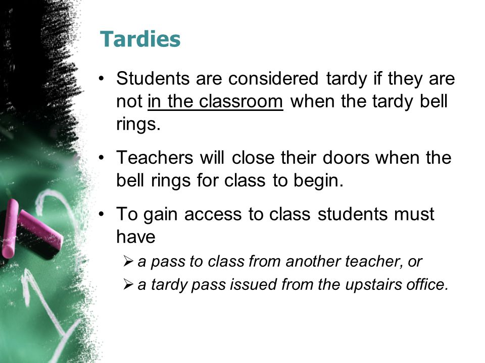 Tardies Students are considered tardy if they are not in the classroom when the tardy bell rings.