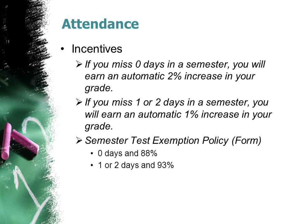 Attendance Incentives  If you miss 0 days in a semester, you will earn an automatic 2% increase in your grade.