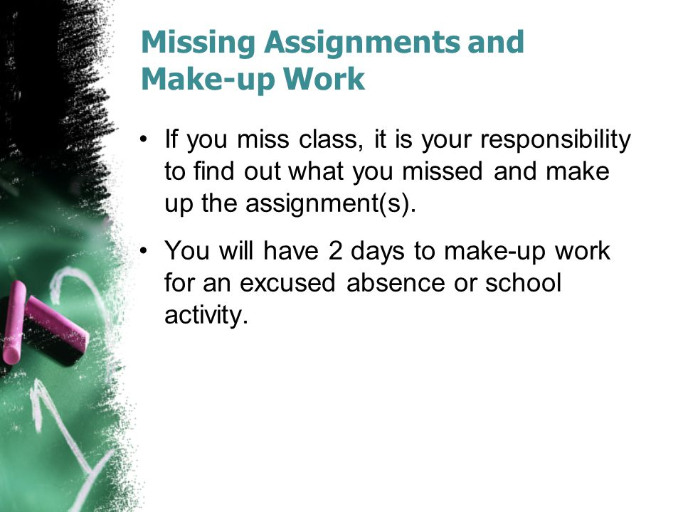 Missing Assignments and Make-up Work If you miss class, it is your responsibility to find out what you missed and make up the assignment(s).