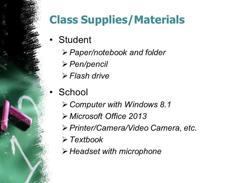 Class Supplies/Materials Student  Paper/notebook and folder  Pen/pencil  Flash drive School  Computer with Windows 8.1  Microsoft Office 2013  Printer/Camera/Video Camera, etc.