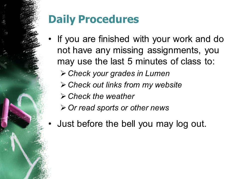 Daily Procedures If you are finished with your work and do not have any missing assignments, you may use the last 5 minutes of class to:  Check your grades in Lumen  Check out links from my website  Check the weather  Or read sports or other news Just before the bell you may log out.