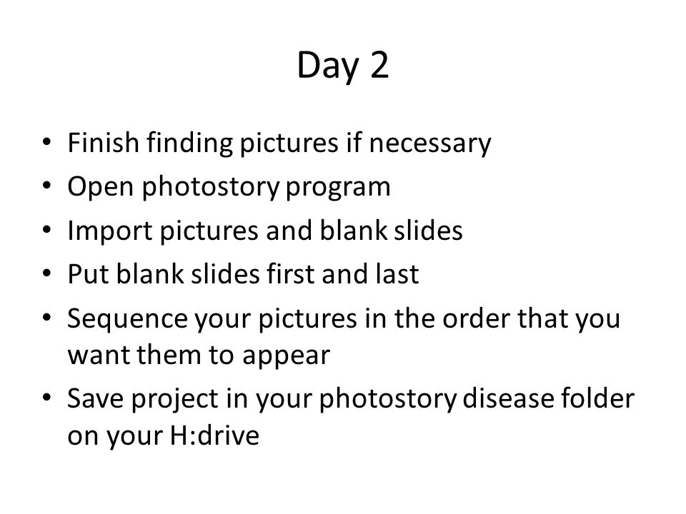 Day 2 Finish finding pictures if necessary Open photostory program Import pictures and blank slides Put blank slides first and last Sequence your pictures in the order that you want them to appear Save project in your photostory disease folder on your H:drive