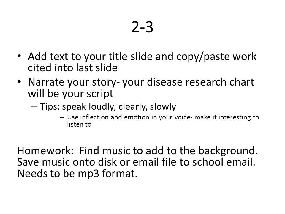 2-3 Add text to your title slide and copy/paste work cited into last slide Narrate your story- your disease research chart will be your script – Tips: speak loudly, clearly, slowly – Use inflection and emotion in your voice- make it interesting to listen to Homework: Find music to add to the background.