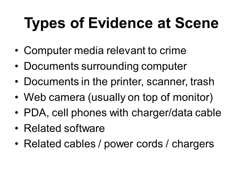Types of Evidence at Scene Computer media relevant to crime Documents surrounding computer Documents in the printer, scanner, trash Web camera (usually on top of monitor) PDA, cell phones with charger/data cable Related software Related cables / power cords / chargers