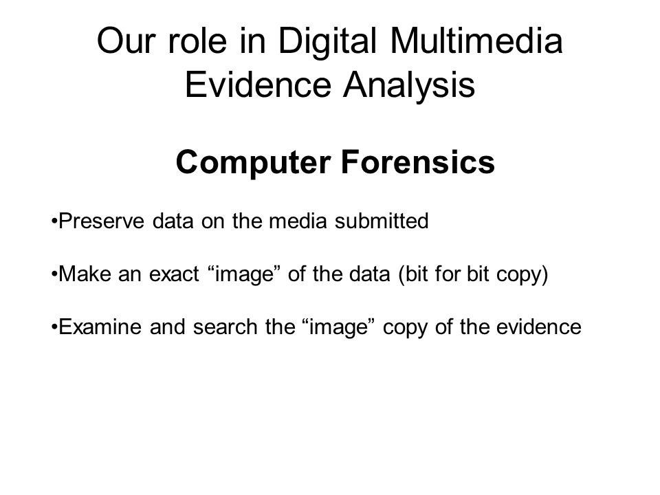 Our role in Digital Multimedia Evidence Analysis Computer Forensics Preserve data on the media submitted Make an exact image of the data (bit for bit copy) Examine and search the image copy of the evidence