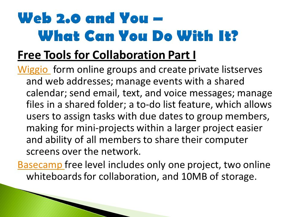 Free Tools for Collaboration Part I Wiggio Wiggio form online groups and create private listserves and web addresses; manage events with a shared calendar; send email, text, and voice messages; manage files in a shared folder; a to-do list feature, which allows users to assign tasks with due dates to group members, making for mini-projects within a larger project easier and ability of all members to share their computer screens over the network.