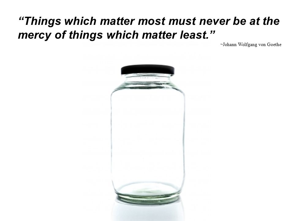 """Things which matter most must never be at the mercy of things which matter least."" ~ Johann Wolfgang von Goethe"