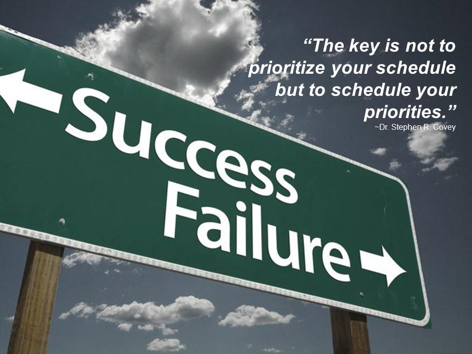 "7 ""The key is not to prioritize your schedule but to schedule your priorities."" ~Dr. Stephen R. Covey"