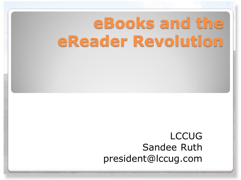 eBooks and the eReader Revolution LCCUG Sandee Ruth president@lccug.com