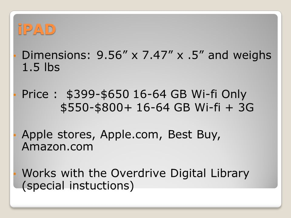 iPAD Dimensions: 9.56 x 7.47 x.5 and weighs 1.5 lbs Price : $399-$650 16-64 GB Wi-fi Only $550-$800+ 16-64 GB Wi-fi + 3G Apple stores, Apple.com, Best Buy, Amazon.com Works with the Overdrive Digital Library (special instuctions)