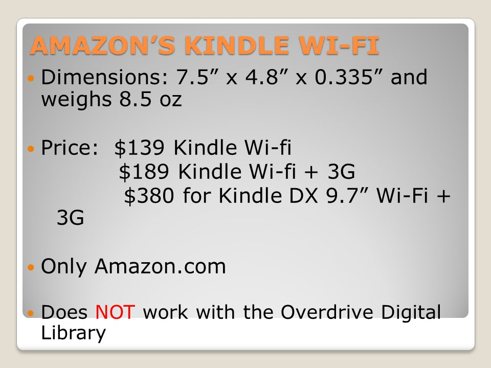 AMAZON'S KINDLE WI-FI Dimensions: 7.5 x 4.8 x 0.335 and weighs 8.5 oz Price: $139 Kindle Wi-fi $189 Kindle Wi-fi + 3G $380 for Kindle DX 9.7 Wi-Fi + 3G Only Amazon.com Does NOT work with the Overdrive Digital Library