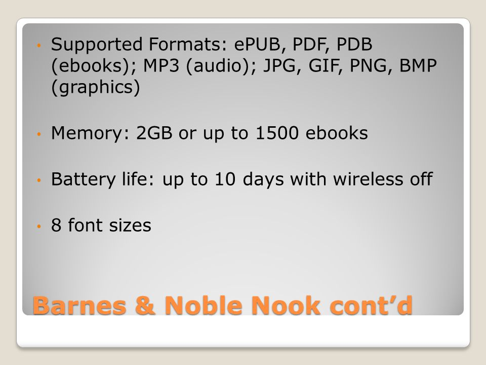 Barnes & Noble Nook cont'd Supported Formats: ePUB, PDF, PDB (ebooks); MP3 (audio); JPG, GIF, PNG, BMP (graphics) Memory: 2GB or up to 1500 ebooks Battery life: up to 10 days with wireless off 8 font sizes