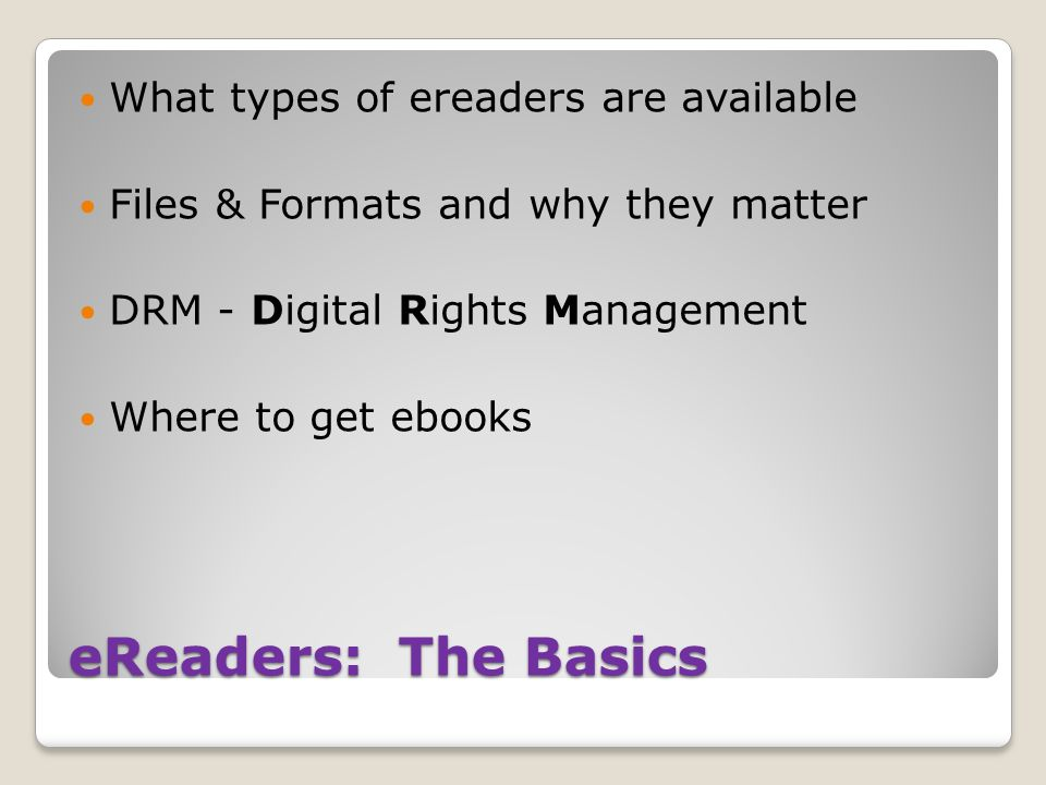 eReaders: The Basics What types of ereaders are available Files & Formats and why they matter DRM - Digital Rights Management Where to get ebooks