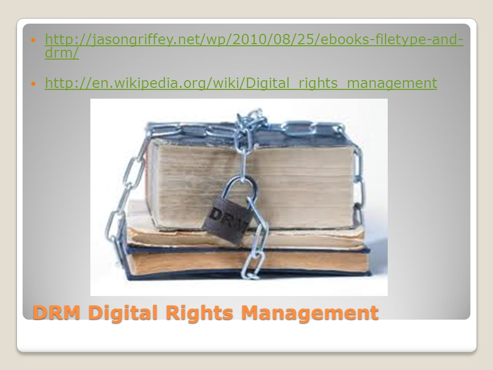 DRM Digital Rights Management http://jasongriffey.net/wp/2010/08/25/ebooks-filetype-and- drm/ http://jasongriffey.net/wp/2010/08/25/ebooks-filetype-and- drm/ http://en.wikipedia.org/wiki/Digital_rights_management