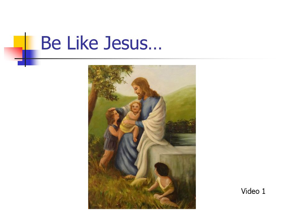 Be Like Jesus… Video 1