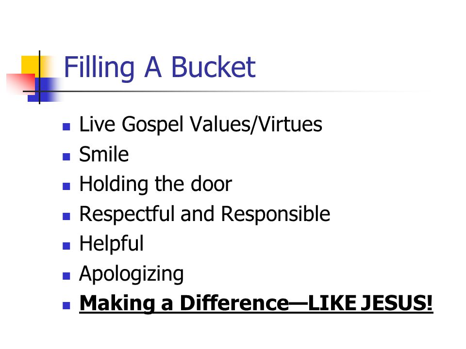 Filling A Bucket Live Gospel Values/Virtues Smile Holding the door Respectful and Responsible Helpful Apologizing Making a Difference—LIKE JESUS!