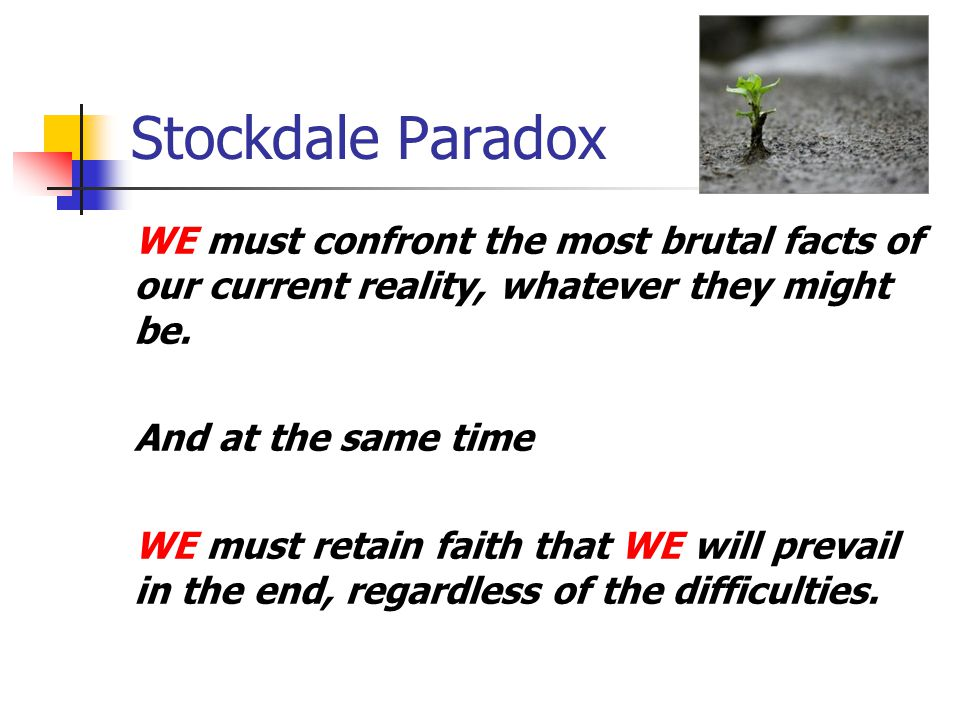 Stockdale Paradox WE must confront the most brutal facts of our current reality, whatever they might be. And at the same time WE must retain faith tha