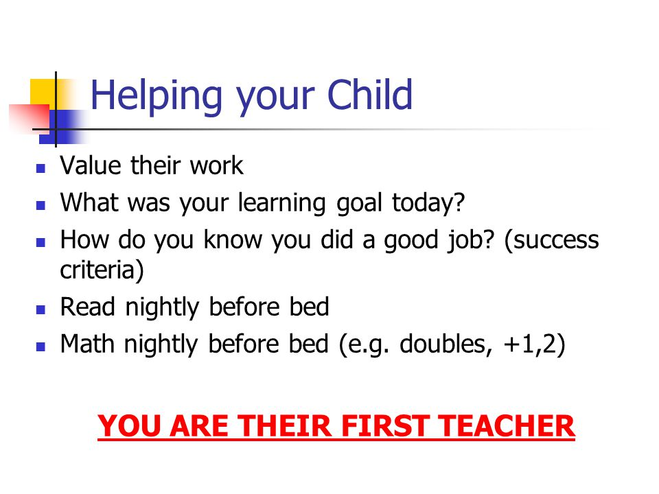 Helping your Child Value their work What was your learning goal today? How do you know you did a good job? (success criteria) Read nightly before bed