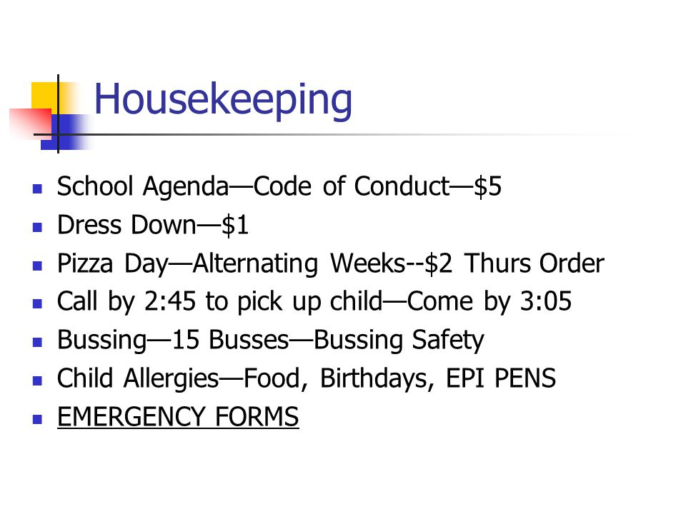 Housekeeping School Agenda—Code of Conduct—$5 Dress Down—$1 Pizza Day—Alternating Weeks--$2 Thurs Order Call by 2:45 to pick up child—Come by 3:05 Bus