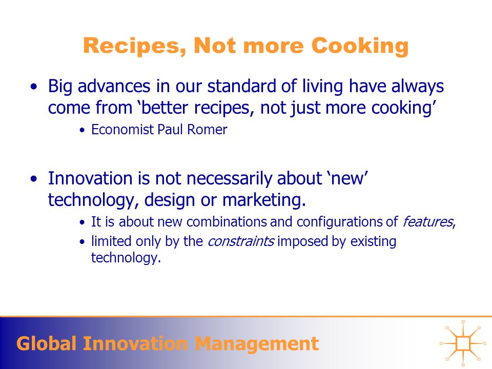Global Innovation Management Recipes, Not more Cooking Big advances in our standard of living have always come from 'better recipes, not just more cooking' Economist Paul Romer Innovation is not necessarily about 'new' technology, design or marketing.