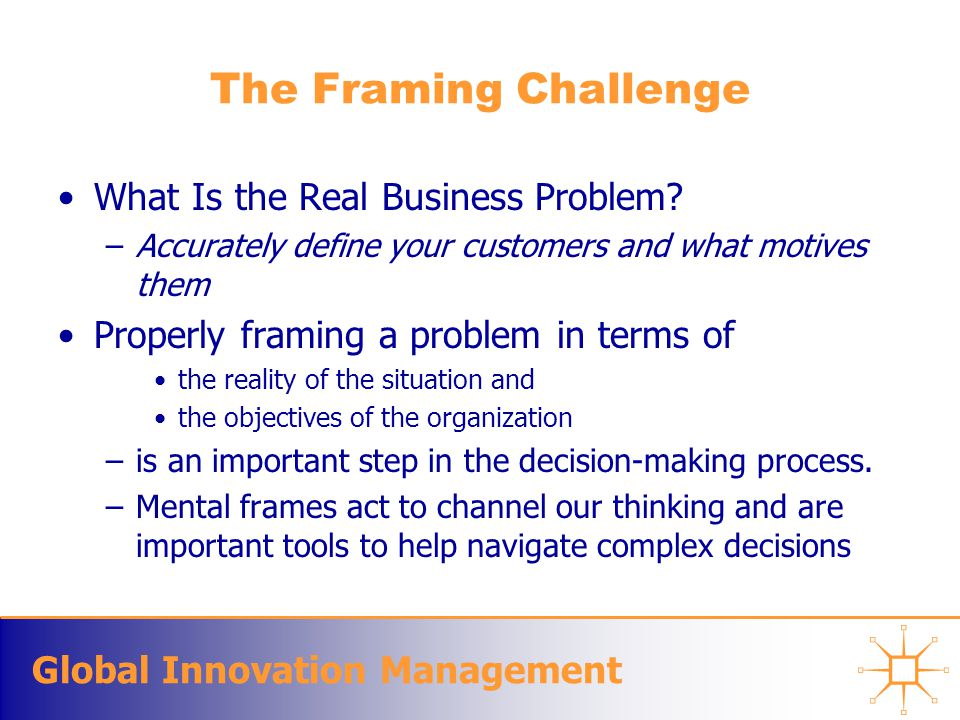 Global Innovation Management The Framing Challenge What Is the Real Business Problem? –Accurately define your customers and what motives them Properly