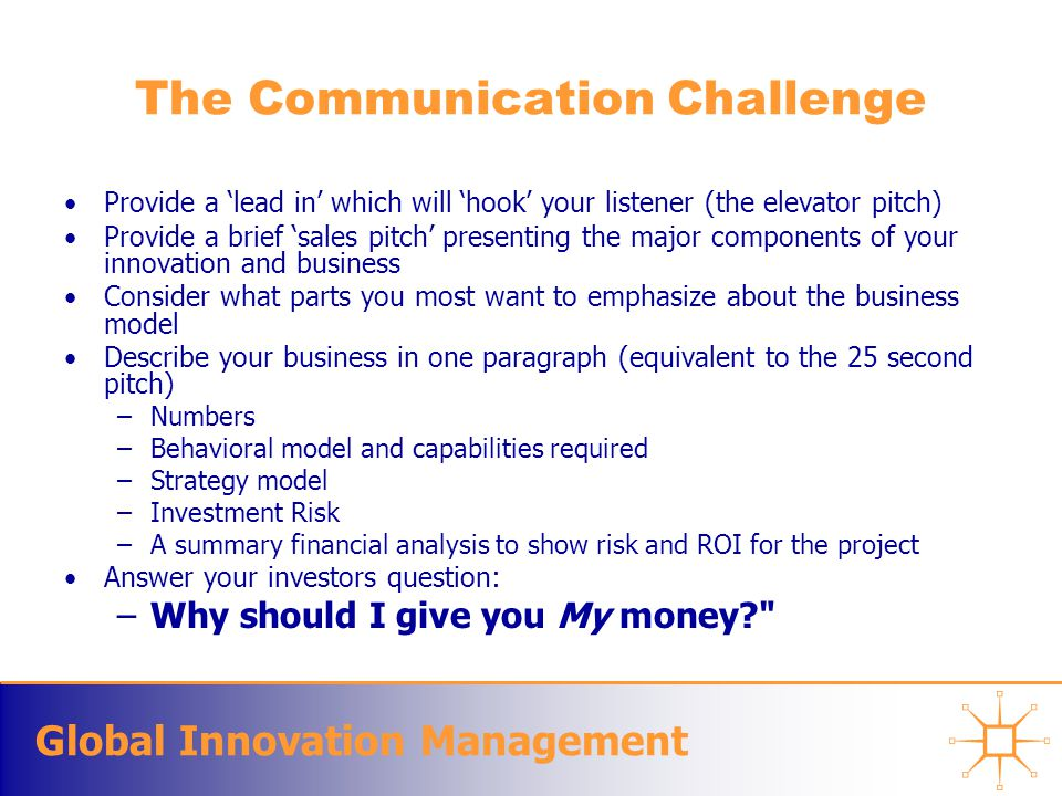 Global Innovation Management The Communication Challenge Provide a 'lead in' which will 'hook' your listener (the elevator pitch) Provide a brief 'sales pitch' presenting the major components of your innovation and business Consider what parts you most want to emphasize about the business model Describe your business in one paragraph (equivalent to the 25 second pitch) –Numbers –Behavioral model and capabilities required –Strategy model –Investment Risk –A summary financial analysis to show risk and ROI for the project Answer your investors question: –Why should I give you My money