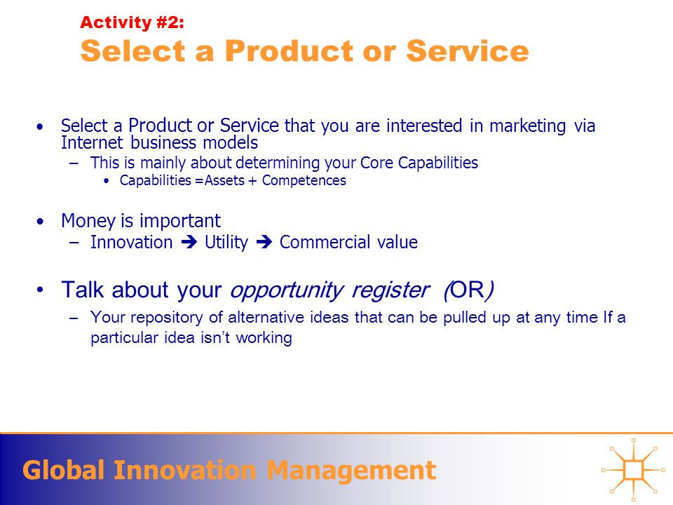 Global Innovation Management Activity #2: Select a Product or Service Select a Product or Service that you are interested in marketing via Internet business models –This is mainly about determining your Core Capabilities Capabilities =Assets + Competences Money is important –Innovation  Utility  Commercial value Talk about your opportunity register (OR) –Your repository of alternative ideas that can be pulled up at any time If a particular idea isn ' t working