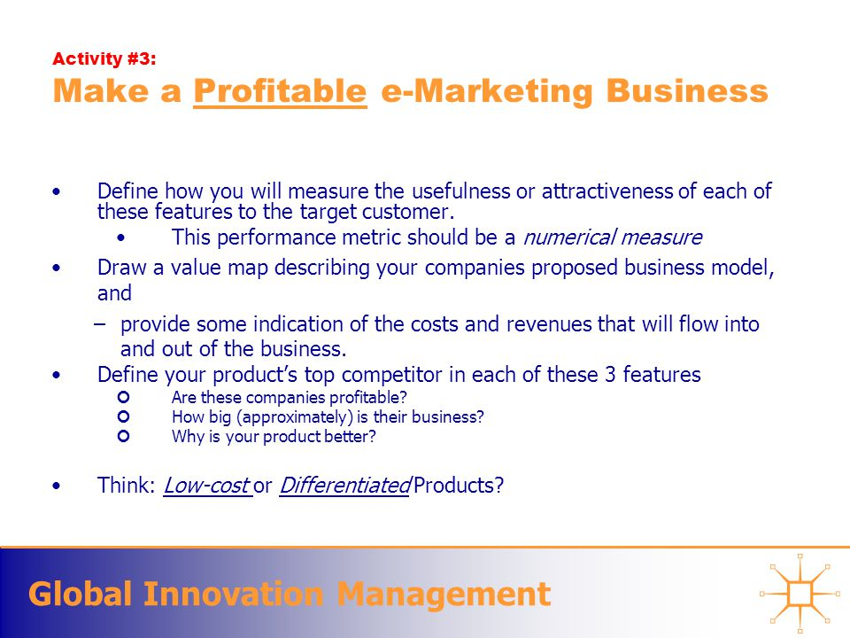 Global Innovation Management Activity #3: Make a Profitable e-Marketing Business Define how you will measure the usefulness or attractiveness of each of these features to the target customer.
