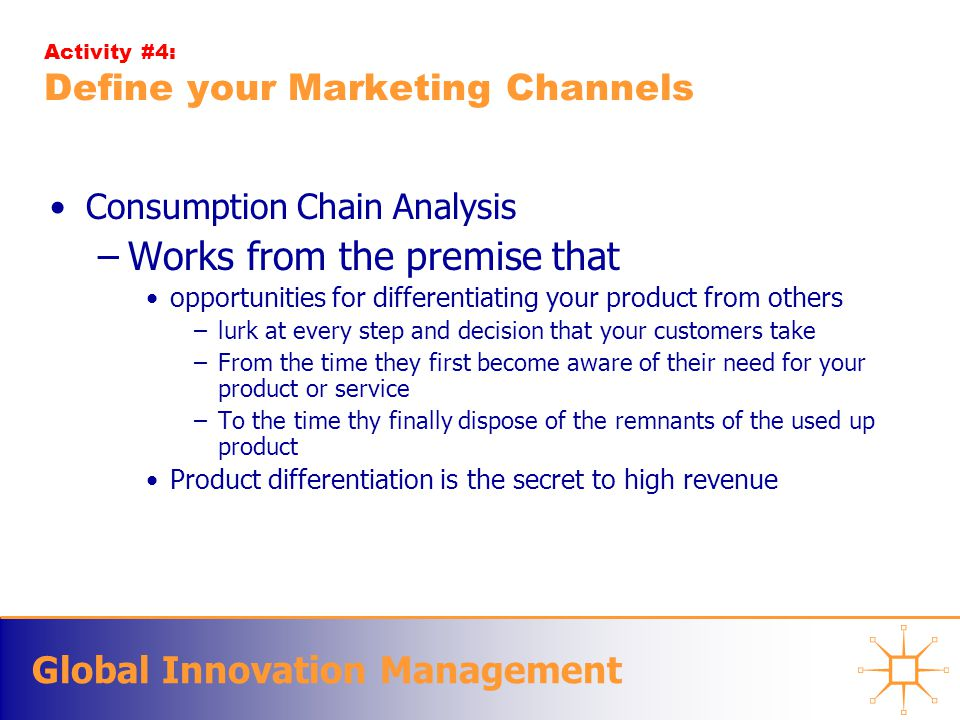 Global Innovation Management Activity #4: Define your Marketing Channels Consumption Chain Analysis –Works from the premise that opportunities for differentiating your product from others –lurk at every step and decision that your customers take –From the time they first become aware of their need for your product or service –To the time thy finally dispose of the remnants of the used up product Product differentiation is the secret to high revenue