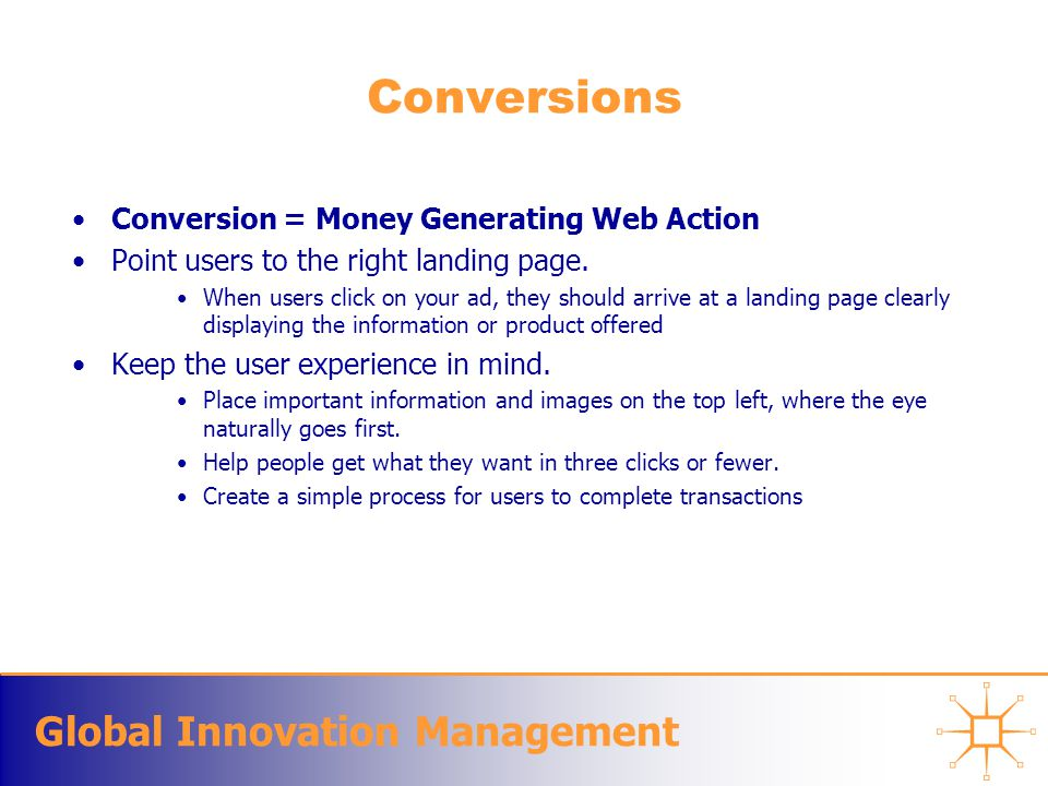 Global Innovation Management Conversions Conversion = Money Generating Web Action Point users to the right landing page. When users click on your ad,