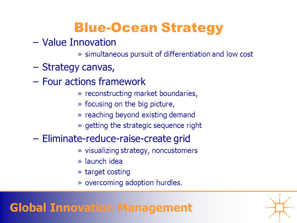 Global Innovation Management Blue-Ocean Strategy –Value Innovation »simultaneous pursuit of differentiation and low cost –Strategy canvas, –Four actio