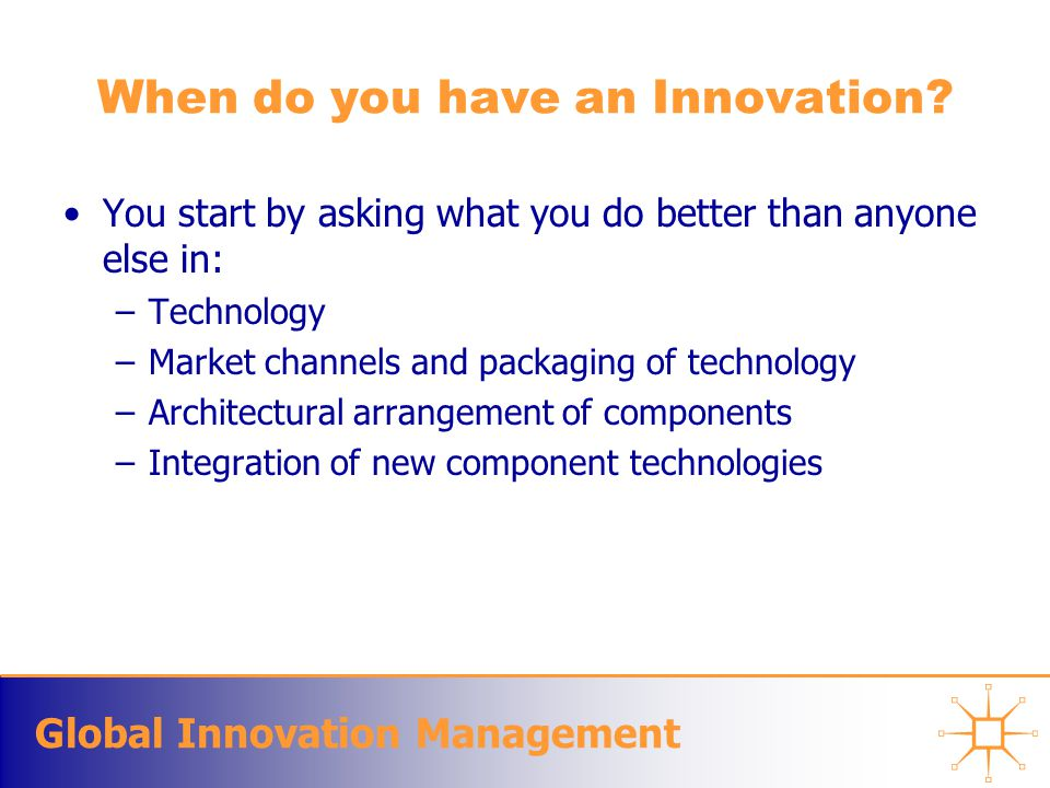 Global Innovation Management When do you have an Innovation? You start by asking what you do better than anyone else in: –Technology –Market channels