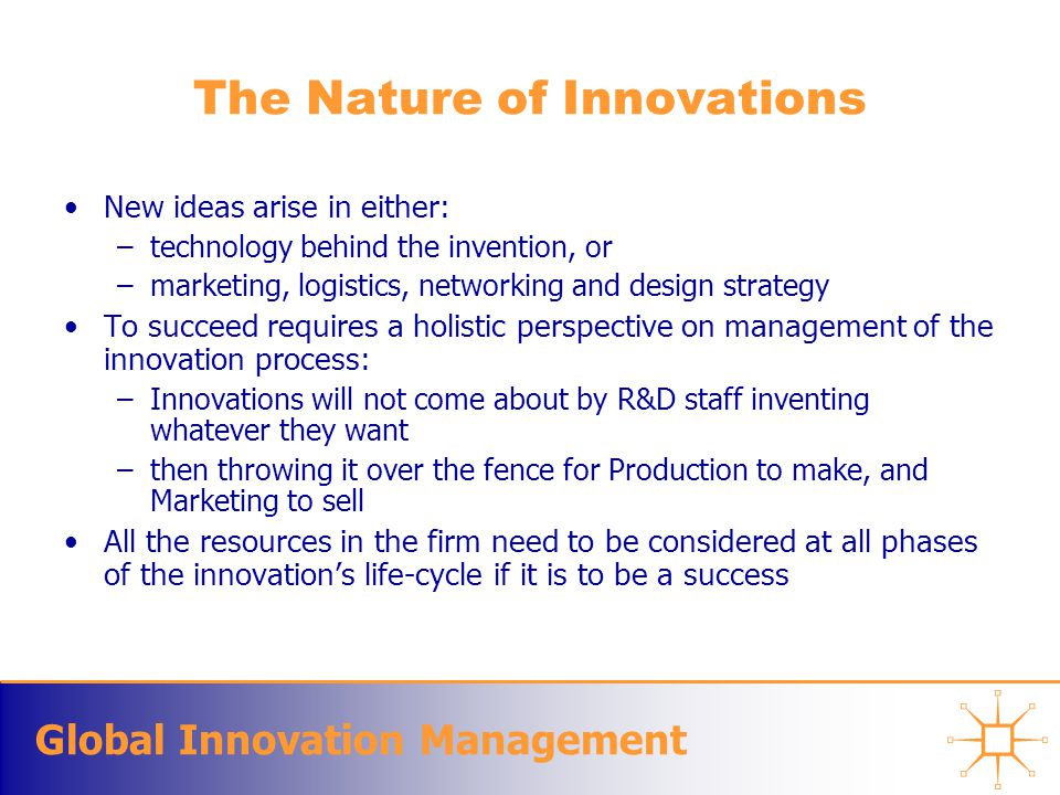 Global Innovation Management The Nature of Innovations New ideas arise in either: –technology behind the invention, or –marketing, logistics, networki