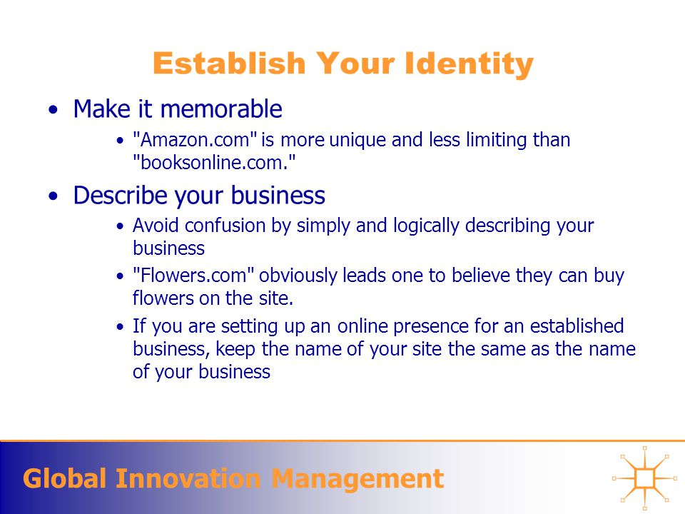 Global Innovation Management Establish Your Identity Make it memorable Amazon.com is more unique and less limiting than booksonline.com. Describe your business Avoid confusion by simply and logically describing your business Flowers.com obviously leads one to believe they can buy flowers on the site.
