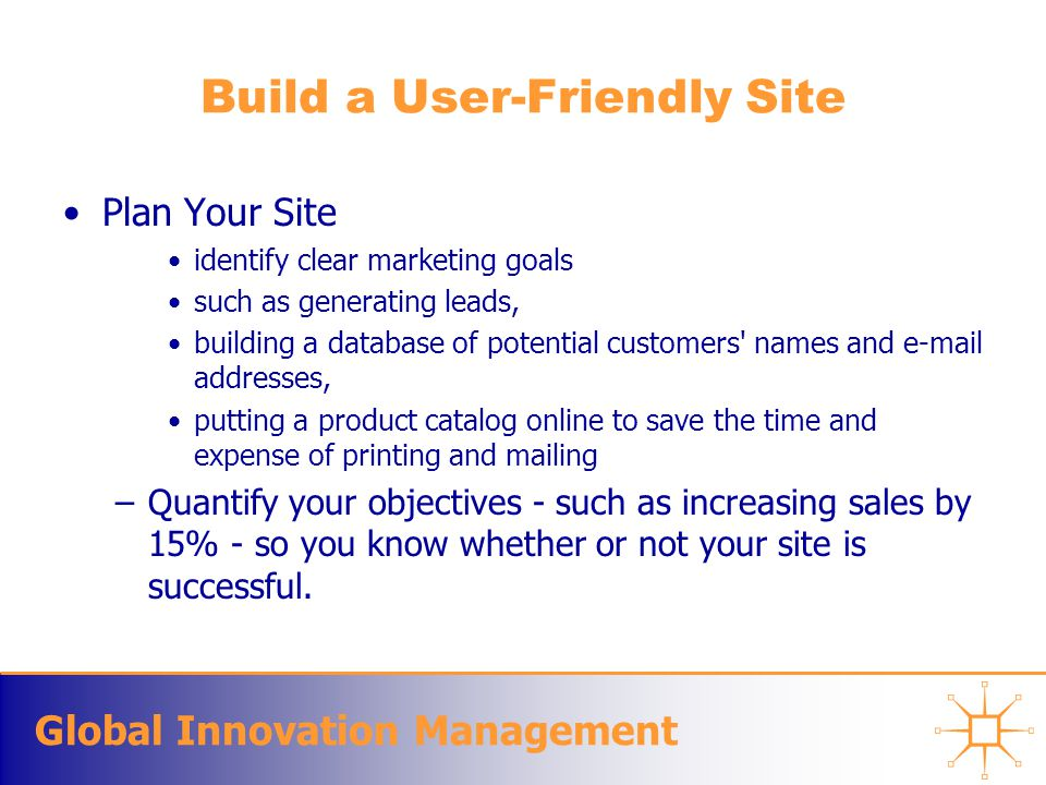 Global Innovation Management Build a User-Friendly Site Plan Your Site identify clear marketing goals such as generating leads, building a database of potential customers names and  addresses, putting a product catalog online to save the time and expense of printing and mailing –Quantify your objectives - such as increasing sales by 15% - so you know whether or not your site is successful.