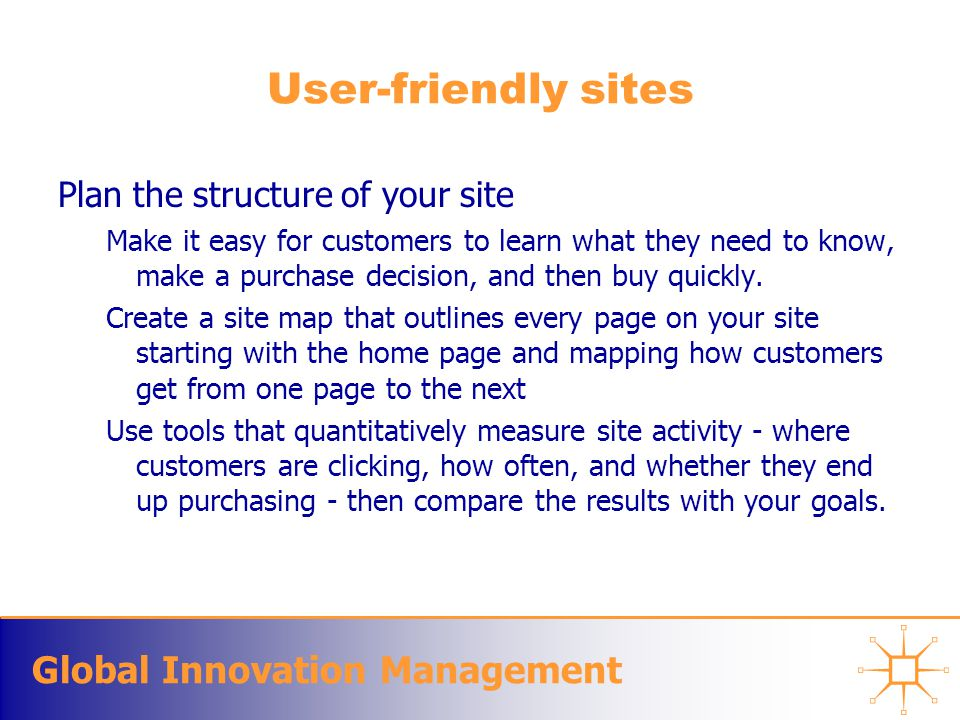 Global Innovation Management User-friendly sites Plan the structure of your site Make it easy for customers to learn what they need to know, make a purchase decision, and then buy quickly.